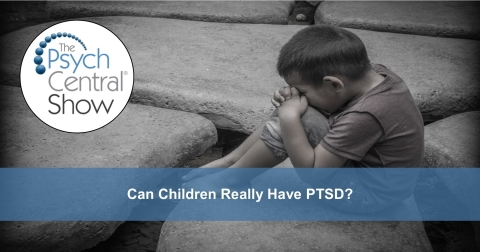 Podcast: Can Children Really Have PTSD? By The Psych Central Show